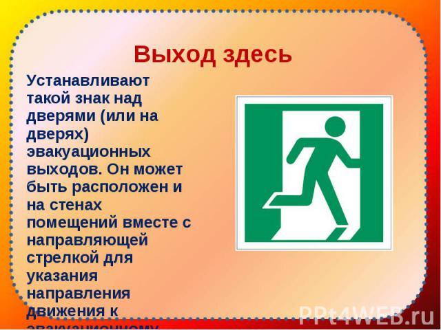 Устанавливают такой знак над дверями (или на дверях) эвакуационных выходов. Он может быть расположен и на стенах помещений вместе с направляющей стрелкой для указания направления движения к эвакуационному выходу. Устанавливают такой знак над дверями…