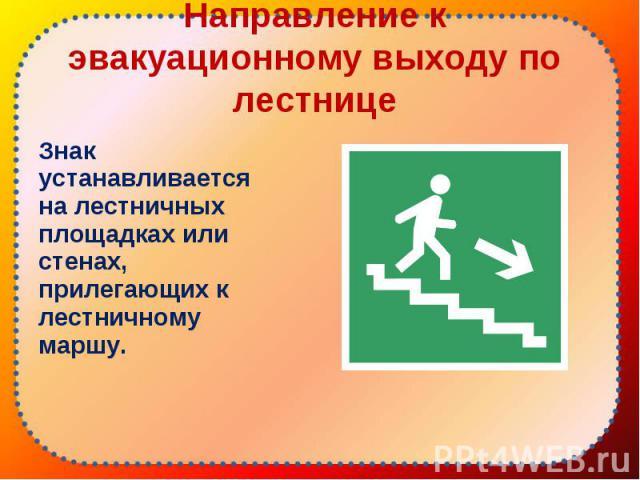 Знак устанавливается на лестничных площадках или стенах, прилегающих к лестничному маршу. Знак устанавливается на лестничных площадках или стенах, прилегающих к лестничному маршу.
