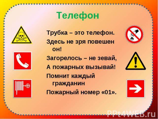 Трубка – это телефон. Трубка – это телефон. Здесь не зря повешен он! Загорелось – не зевай, А пожарных вызывай! Помнит каждый гражданин Пожарный номер «01».