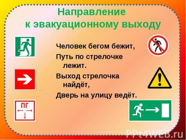 Человек бегом бежит, Человек бегом бежит, Путь по стрелочке лежит. Выход стрелочка найдёт, Дверь на улицу ведёт.