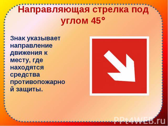 Знак указывает направление движения к месту, где находятся средства противопожарной защиты. Знак указывает направление движения к месту, где находятся средства противопожарной защиты.