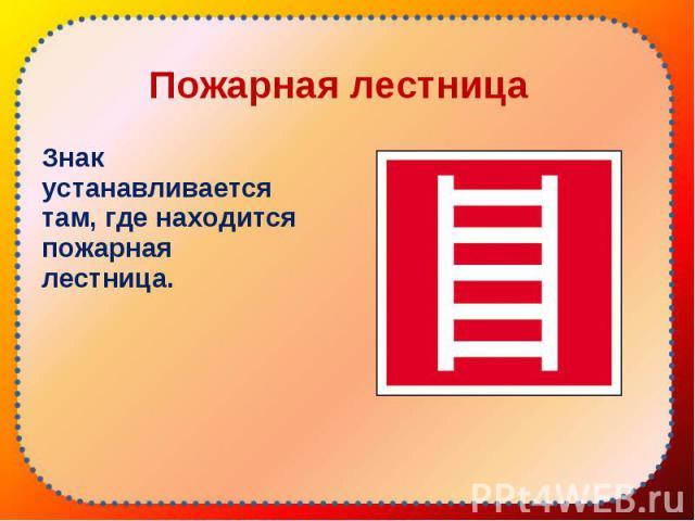 Знак устанавливается там, где находится пожарная лестница. Знак устанавливается там, где находится пожарная лестница.