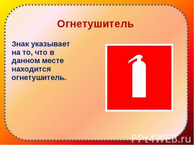 Знак указывает на то, что в данном месте находится огнетушитель. Знак указывает на то, что в данном месте находится огнетушитель.