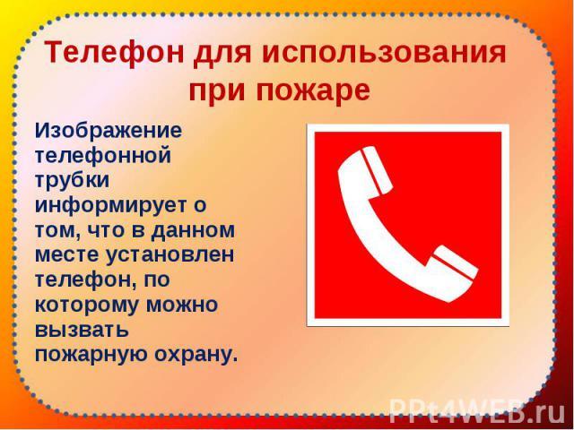 Изображение телефонной трубки информирует о том, что в данном месте установлен телефон, по которому можно вызвать пожарную охрану. Изображение телефонной трубки информирует о том, что в данном месте установлен телефон, по которому можно вызвать пожа…