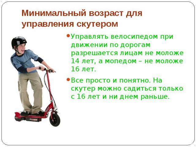Минимальный возраст для управления скутером Управлять велосипедом при движении по дорогам разрешается лицам не моложе 14 лет, а мопедом – не моложе 16 лет. Все просто и понятно. На скутер можно садиться только с 16 лет и ни днем раньше.