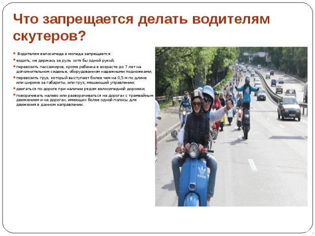 Что запрещается делать водителям скутеров? Водителям велосипеда и мопеда запрещается: ездить, не держась за руль хотя бы одной рукой; перевозить пассажиров, кроме ребенка в возрасте до 7 лет на дополнительном сиденье, оборудованном надежными подножк…