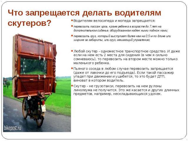 Что запрещается делать водителям скутеров? Водителям велосипеда и мопеда запрещается: перевозить пассажиров, кроме ребенка в возрасте до 7 лет на дополнительном сиденье, оборудованном надежными подножками; перевозить груз, который выступает более че…