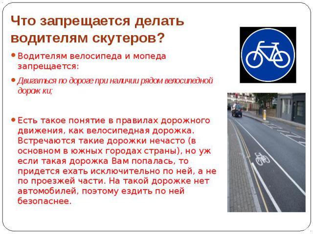 Что запрещается делать водителям скутеров? Водителям велосипеда и мопеда запрещается: Двигаться по дороге при наличии рядом велосипедной дорожки; Есть такое понятие в правилах дорожного движения, как велосипедная дорожка. Встречаются такие дорожки н…