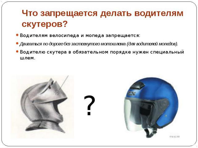 Что запрещается делать водителям скутеров? Водителям велосипеда и мопеда запрещается: Двигаться по дороге без застегнутого мотошлема (для водителей мопедов). Водителю скутера в обязательном порядке нужен специальный шлем.