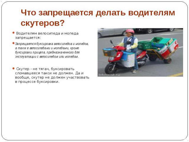 Что запрещается делать водителям скутеров? Водителям велосипеда и мопеда запрещается: Запрещается буксировка велосипедов и мопедов, а также велосипедами и мопедами, кроме буксировки прицепа, предназначенного для эксплуатации с велосипедом или мопедо…