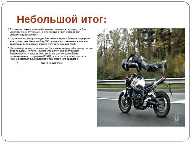 Небольшой итог: Водителю стоит в меньшей степени опасаться скутеристов без шлемов, т.к. в случае ДТП в его исходе будет виноват сам управляющий скутером. Скутеристам, которые ездят без шлема, нужно бояться на дороге всего, как огня. Ведь любое ДТП, …