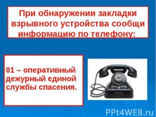 При обнаружении закладки взрывного устройства сообщи информацию по телефону: 01
