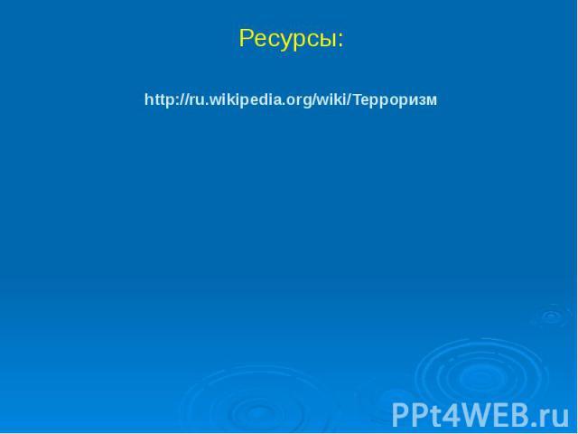 http://ru.wikipedia.org/wiki/Терроризм Ресурсы: