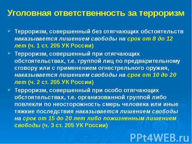 Уголовная ответственность за терроризм Терроризм, совершенный без отягчающих обстоятельств наказывается лишением свободы на срок от 8 до 12 лет (ч. 1 ст. 205 УК России) Терроризм, совершенный при отягчающих обстоятельствах, т.е. группой лиц по предв…