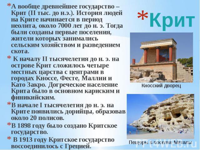 Крит А вообще древнейшее государство – Крит (II тыс. до н.э.). История людей на Крите начинается в период неолита, около 7000 лет до н. э. Тогда были созданы первые поселения, жители которых занимались сельским хозяйством и разведением скота. К нача…