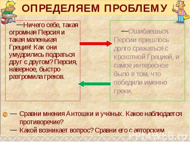 ОПРЕДЕЛЯЕМ ПРОБЛЕМУ Ничего себе, такая огромная Персия и такая маленькая Греция! Как они умудрились подраться друг с другом? Персия, наверное, быстро разгромила греков.