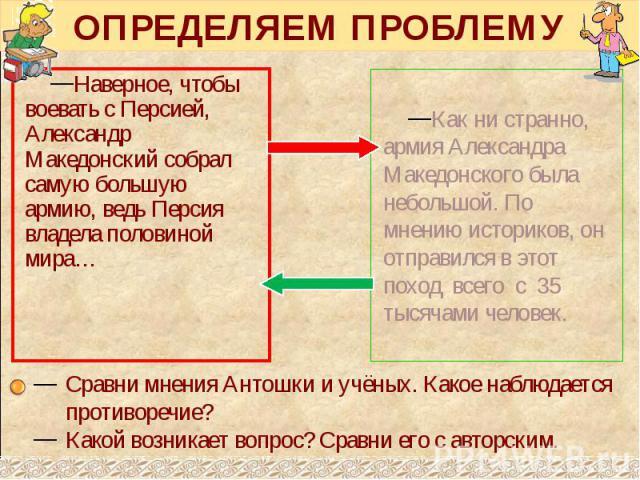 ОПРЕДЕЛЯЕМ ПРОБЛЕМУ Наверное, чтобы воевать с Персией, Александр Македонский собрал самую большую армию, ведь Персия владела половиной мира…