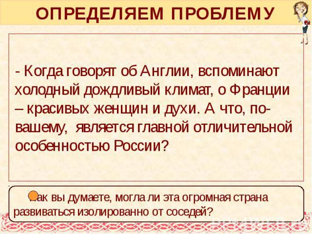 ОПРЕДЕЛЯЕМ ПРОБЛЕМУ - Когда говорят об Англии, вспоминают холодный дождливый климат, о Франции – красивых женщин и духи. А что, по-вашему, является главной отличительной особенностью России?