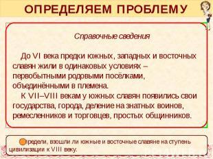 ОПРЕДЕЛЯЕМ ПРОБЛЕМУ Справочные сведения У восточных славян в VIII веке, судя по