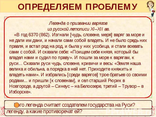 ОПРЕДЕЛЯЕМ ПРОБЛЕМУ Легенда о призвании варягов из русской летописи XI–XII вв. «В год 6370 (862). Изгнали [чудь, словене, меря] варяг за море и не дали им дани, и начали сами собой владеть. И не было средь них правля, и встал род на род, и была у ни…
