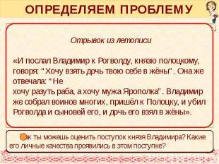 ОПРЕДЕЛЯЕМ ПРОБЛЕМУ Отрывок из летописи «И послал Владимир к Рогволду, князю пол