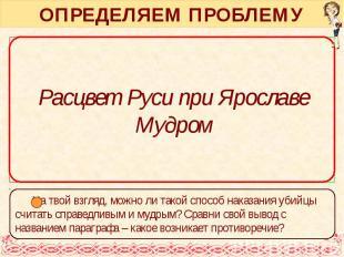 ОПРЕДЕЛЯЕМ ПРОБЛЕМУ Расцвет Руси при Ярославе Мудром
