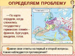 ОПРЕДЕЛЯЕМ ПРОБЛЕМУ По карте определи, когда сложились государства у германских