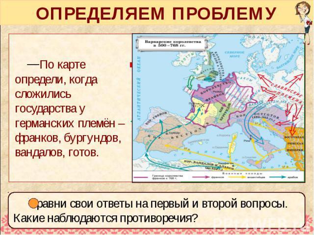 ОПРЕДЕЛЯЕМ ПРОБЛЕМУ По карте определи, когда сложились государства у германских племён – франков, бургундов, вандалов, готов.