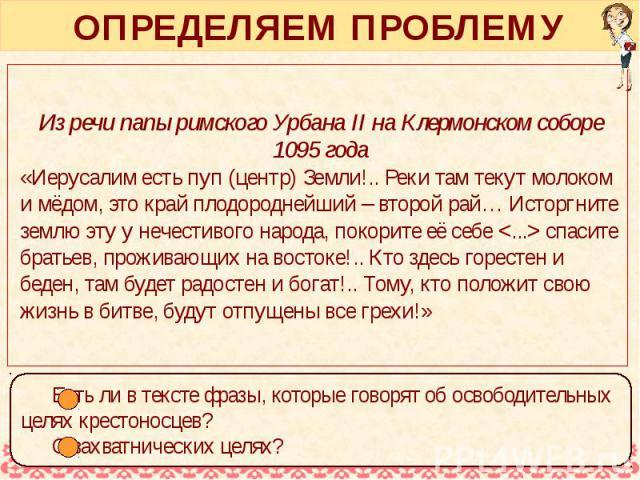 ОПРЕДЕЛЯЕМ ПРОБЛЕМУ Из речи папы римского Урбана II на Клермонском соборе 1095 года «Иерусалим есть пуп (центр) Земли!.. Реки там текут молоком и мёдом, это край плодороднейший – второй рай… Исторгните землю эту у нечестивого народа, покорите её себ…