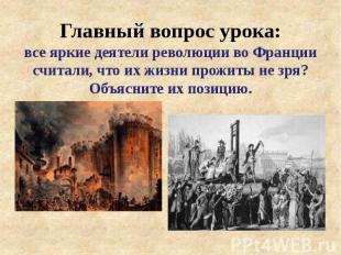Главный вопрос урока: все яркие деятели революции во Франции считали, что их жиз