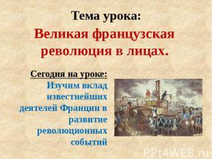 Тема урока: Великая французская революция в лицах.