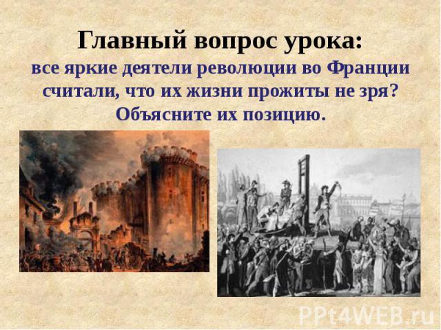 Главный вопрос урока: все яркие деятели революции во Франции считали, что их жизни прожиты не зря? Объясните их позицию.