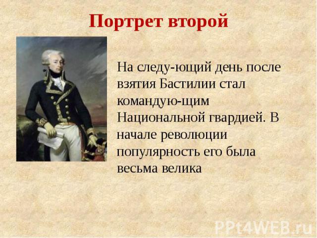 Портрет второй На следующий день после взятия Бастилии стал командующим Национальной гвардией. В начале революции популярность его была весьма велика