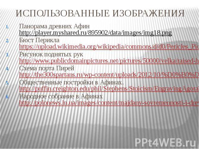 ИСПОЛЬЗОВАННЫЕ ИЗОБРАЖЕНИЯ Панорама древних Афин http://player.myshared.ru/895902/data/images/img18.png Бюст Перикла https://upload.wikimedia.org/wikipedia/commons/d/d0/Pericles_Pio-Clementino_Inv269_n3.jpg Рисунок поднятых рук http://www.publicdoma…