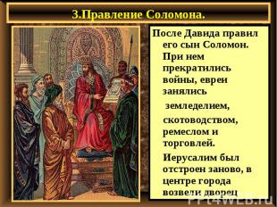 3.Правление Соломона. После Давида правил его сын Соломон. При нем прекратились