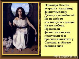 Однажды Самсон встретил красавицу филистимлянку Далилу и полюбил её. Но не добро
