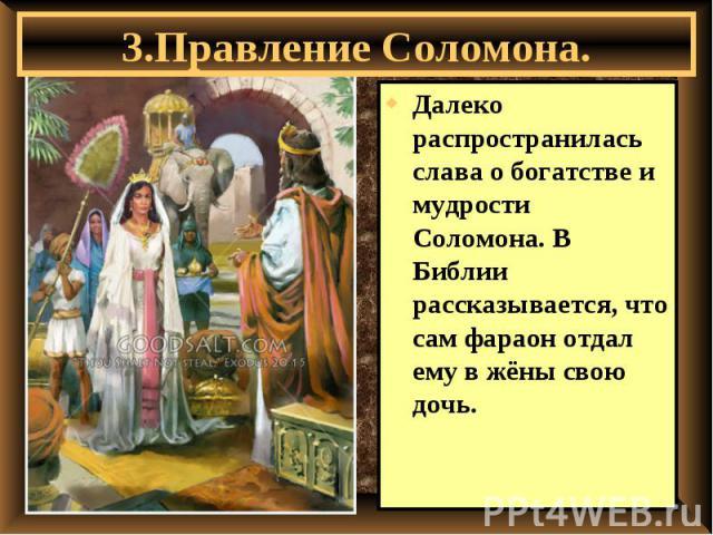 3.Правление Соломона. Далеко распространилась слава о богатстве и мудрости Соломона. В Библии рассказывается, что сам фараон отдал ему в жёны свою дочь.