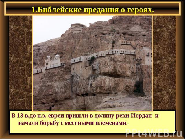 1.Библейские предания о героях. В 13 в.до н.э. евреи пришли в долину реки Иордан и начали борьбу с местными племенами.