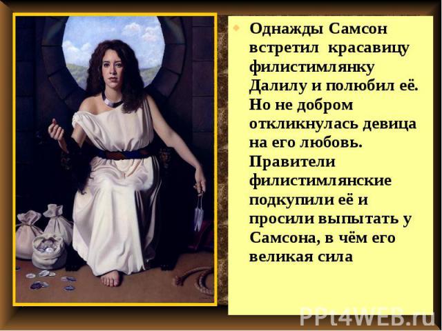 Однажды Самсон встретил красавицу филистимлянку Далилу и полюбил её. Но не добром откликнулась девица на его любовь. Правители филистимлянские подкупили её и просили выпытать у Самсона, в чём его великая сила Однажды Самсон встретил красавицу филист…