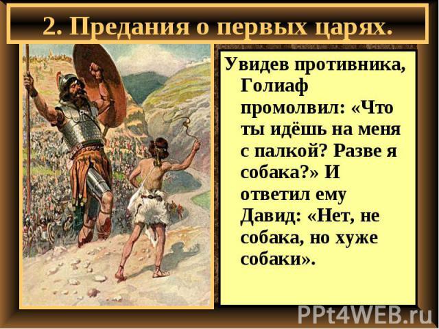 2. Предания о первых царях. Увидев противника, Голиаф промолвил: «Что ты идёшь на меня с палкой? Разве я собака?» И ответил ему Давид: «Нет, не собака, но хуже собаки».