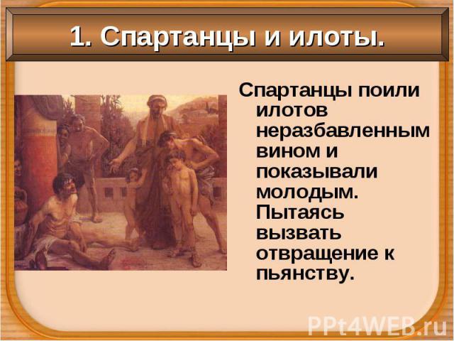 Спартанцы поили илотов неразбавленным вином и показывали молодым. Пытаясь вызвать отвращение к пьянству. Спартанцы поили илотов неразбавленным вином и показывали молодым. Пытаясь вызвать отвращение к пьянству.
