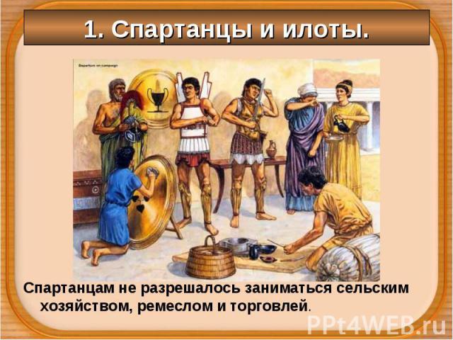 Спартанцам не разрешалось заниматься сельским хозяйством, ремеслом и торговлей. Спартанцам не разрешалось заниматься сельским хозяйством, ремеслом и торговлей.