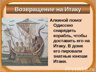 Алкиной помог Одиссею снарядить корабль, чтобы доставить его на Итаку. В доме ег
