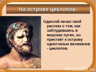 Одиссей начал свой рассказ о том, как заблудившись в морских путях, он пристаёт