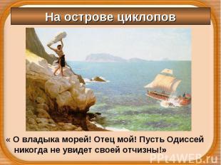 « О владыка морей! Отец мой! Пусть Одиссей никогда не увидет своей отчизны!» « О