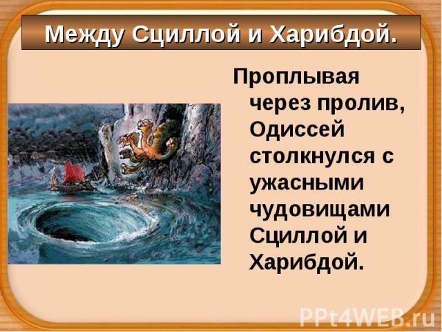 Проплывая через пролив, Одиссей столкнулся с ужасными чудовищами Сциллой и Харибдой. Проплывая через пролив, Одиссей столкнулся с ужасными чудовищами Сциллой и Харибдой.