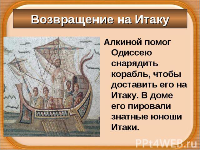 Алкиной помог Одиссею снарядить корабль, чтобы доставить его на Итаку. В доме его пировали знатные юноши Итаки. Алкиной помог Одиссею снарядить корабль, чтобы доставить его на Итаку. В доме его пировали знатные юноши Итаки.
