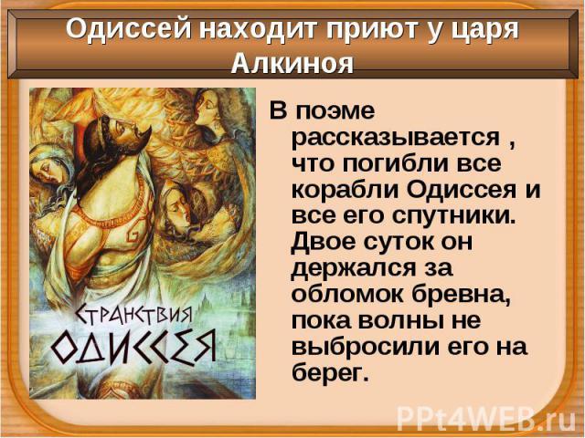 В поэме рассказывается , что погибли все корабли Одиссея и все его спутники. Двое суток он держался за обломок бревна, пока волны не выбросили его на берег. В поэме рассказывается , что погибли все корабли Одиссея и все его спутники. Двое суток он д…