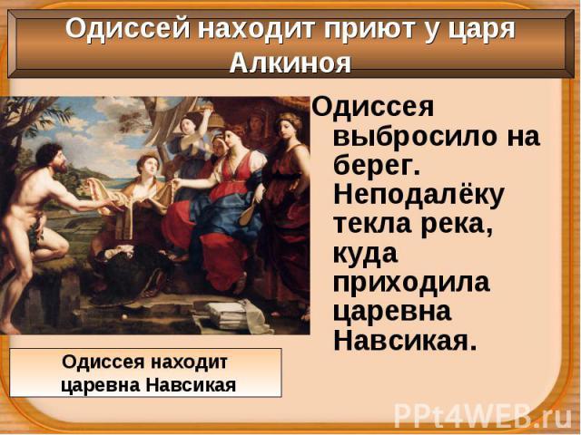 Одиссея выбросило на берег. Неподалёку текла река, куда приходила царевна Навсикая. Одиссея выбросило на берег. Неподалёку текла река, куда приходила царевна Навсикая.