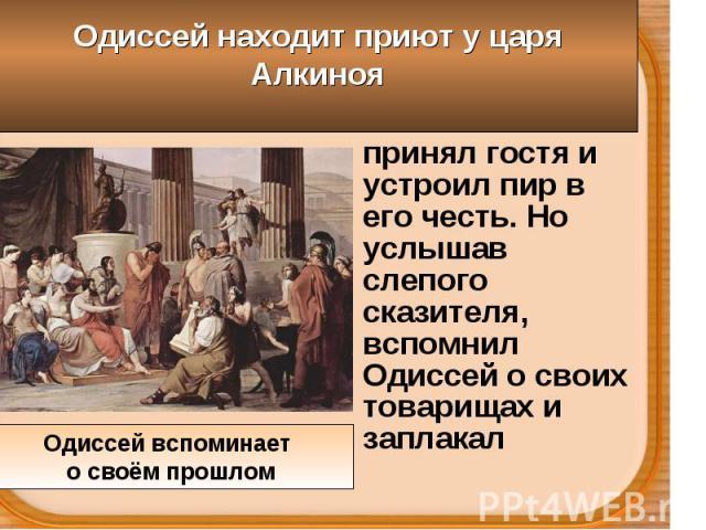 Алкиной ласково принял гостя и устроил пир в его честь. Но услышав слепого сказителя, вспомнил Одиссей о своих товарищах и заплакал Алкиной ласково принял гостя и устроил пир в его честь. Но услышав слепого сказителя, вспомнил Одиссей о своих товари…